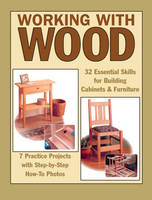 Working with Wood: 32 Essential Skills for Building Cabinets and Furniture and 7 Practice Projects (Paperback)