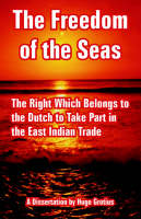 The Freedom of the Seas: The Right Which Belongs to the Dutch to Take Part in the East Indian Trade (Paperback)