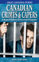 Canadian Crimes and Capers: A Rogue's Gallery of Notorious Escapades (Paperback)
