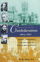 Life & Times of Confederation 1864-1867: Politics, Newspapers & the Union of British North America (Paperback)