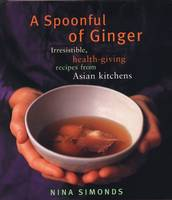 A Spoonful of Ginger: Irresistible, Health-giving Recipes from Asian Kitchens (Hardback)