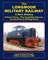 The Longmoor Military Railway a New History: 3: The Inevitable Closure, Locomotives & Rolling Stock (Hardback)