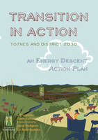 Transition in Action: Totnes and District 2030, an Energy Descent Action Plan (Paperback)