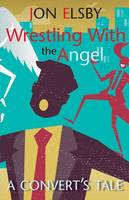 Wrestling with the Angel: A Convert's Tale (Paperback)