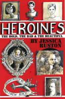Heroines: The Bold, the Bad and the Beautiful (Hardback)