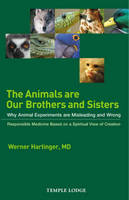 The Animals are Our Brothers and Sisters: Why Animal Experiments are Misleading and Wrong, Responsible Medicine Based on a Spiritual View of Creation (Paperback)