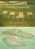 Sutton Common: The Excavation of an Iron Age 'Marsh Fort' (Paperback)