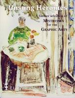 Unsung Heroines: A Further Selection of Mistresses of the Graphic Arts. Women Printmakers - 16th-20th Centuries (Paperback)