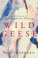 Wild Geese: A Collection of Nan Shepherd's Writing (Hardback)