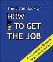The Little Book on How Not To Get The Job: Crap Answers to Good Interview Questions (Paperback)
