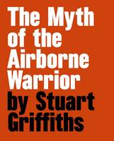 The Myth of the Airbourne Warrior: Stuart Griffiths (Hardback)
