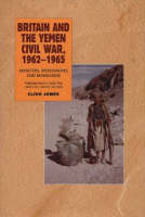 Britain and the Yemen Civil War, 1962-1965: Ministers, Mercenaries and Mandarins - Foreign Policy and the Limits of Covert Action (Hardback)