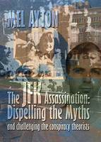 The JFK Assassination - Dispelling the Myths and Challenging the Conspiracy Theorists: A Refutation of the Disinformation Propogated by JFK Conspiracy Theorists (Paperback)