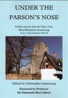 Under the Parson's Nose: Further Extracts from the Diary of Revd Benjamin Armstrong, Vicar of East Dereham 1850-88 (Paperback)