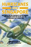 Hurricanes Over Singapore: RAF, RNZAF and NEI Fighters in Action Against the Japanese Over the Island and the Netherlands East Indies, 1942 (Hardback)