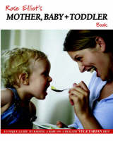 Rose Elliot's Mother, Baby and Toddler Book: A Unique Guide to Raising a Baby on a Healthy Vegetarian Diet (Paperback)