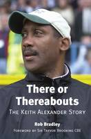 There or Thereabouts: The Keith Alexander Story (Hardback)