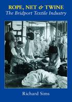 Rope, Net and Twine: The Bridport Textile Industry (Hardback)
