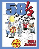 58.5 Ways to Improvise in Training: Improvisation Games and Activities for Workshops, Courses and Team Meetings (Paperback)