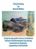 Clog Dancing: A Step-by-Step Guide to the Art of Traditional Durham and Northumberland Clog Dancing Introduction for Beginners Progressing to Intermediate (Spiral bound)