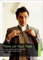 Think on Your Feet: 10 Steps to Better Decision-making and Problem-solving at Work (Paperback)