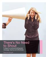 There's No Need to Shout!: 5 Steps to Communicating Your Message Clearly and Effectively (Paperback)