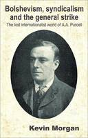 Bolshevism, Syndicalism and the General Strike: Lost Internationalist World of A.A. Purcell v. 3 (Paperback)