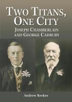 Two Titans, One City: Joseph Chamberlain & George Cadbury (Paperback)