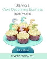 Starting a Cake Decorating Business from Home 2011 (Hardback)