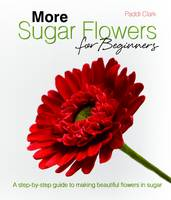 More Sugar Flowers for Beginners: A Step-by-step Guide to Making Beautiful Flowers in Sugar (Hardback)