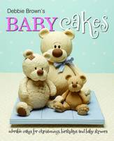 Debbie Brown's Baby Cakes: Adorable Cakes for Christenings, Birthdays and Baby Showers (Hardback)