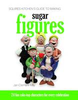 Squires Kitchen's Guide to Making Sugar Figures: 24 Fun Cake-top Characters for Every Celebration (Hardback)