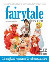 Squires Kitchen's Guide to Sugar Modelling: Fairytale Figures: 24 Storybook Characters for Celebration Cakes (Hardback)