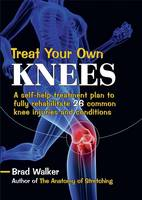 Treat Your Own Knees: A Self-Help Treatment Plan to Fully Rehabilitate 26 Common Knee Injuries and Conditions (Paperback)