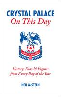 Crystal Palace on This Day: History, Facts and Figures from Every Day of the Year (Hardback)