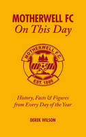Motherwell FC on This Day: History, Facts and Figures from Every Day of the Year (Hardback)