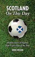Scotland On This Day (Football): History, Facts & Figures from Every Day of the Year (Hardback)