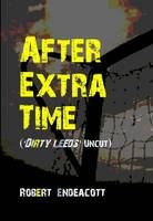 After Extra Time: Dirty Leeds Uncut (Paperback)