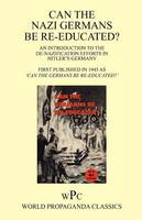 Can the Nazi Germans be Re-educated ? / An Introduction to the De-nazification Efforts in Hitler's Germany / First Published in 1945 as 'Can the Germans be Re-educated? ' (Paperback)