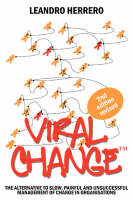 Viral Change: The Alternative to Slow, Painful and Unsuccessful Management of Change in Organisations (Paperback)
