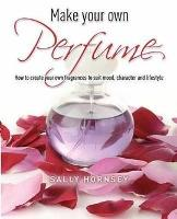 Make Your Own Perfume: How to Create Own Fragrances to Suit Mood, Character and Lifestyle (Paperback)