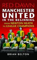 Red Dawn - Manchester United in the Beginning: From Newton Heath to League Champions (Paperback)