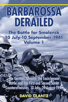Barbarossa Derailed: the Battle for Smolensk 10 July - 10 September 1941 Volume 1: The German Advance, the Encirclement Battle, and the First and Second Soviet Counteroffensives, 10 July-24 August 1941 (Hardback)