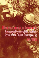 With the Courage of Desperation: Germany'S Defence of the Southern Sector of the Eastern Front 1944-45 (Hardback)
