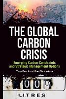 The Global Carbon Crisis: Emerging Carbon Constraints and Strategic Management Options (Hardback)