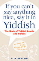 If You Can't Say Anything Nice, Say it in Yiddish: The Book of Yiddish Insults and Curses (Hardback)