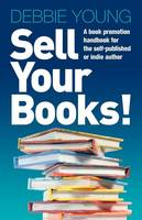 Sell Your Books!: A Book Promotion Handbook for the Self-published or Indie Author (Paperback)