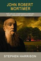 John Robert Mortimer: The Life of a Nineteenth Century East Yorkshire Archaeologist (Paperback)