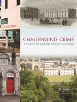 Challenging Crime: A Portrait of the Cambridge Institute of Criminology (Hardback)