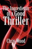 The Ingredients of a Good Thriller: A Simple Guide to Noir, Cops, Gangsters, Heists, Badasses in Book and Film, and How to Make That Genre Work for You (Paperback)